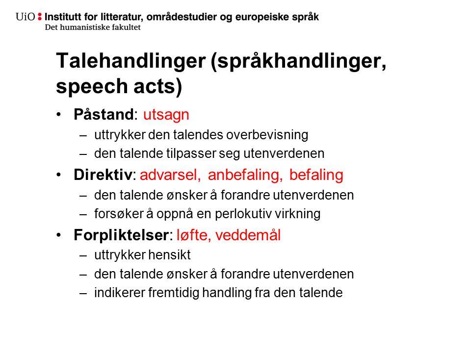 Talehandlinger (språkhandlinger, speech acts) Påstand: utsagn –uttrykker den talendes overbevisning –den talende tilpasser seg utenverdenen Direktiv: