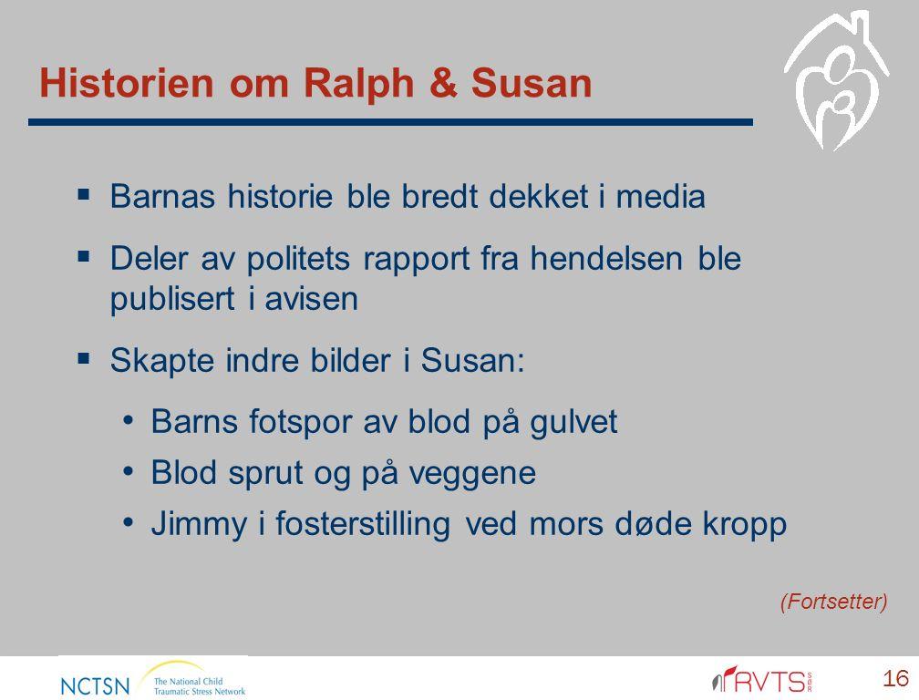 Historien om Ralph & Susan  Barnas historie ble bredt dekket i media  Deler av politets rapport fra hendelsen ble publisert i avisen  Skapte indre bilder i Susan: Barns fotspor av blod på gulvet Blod sprut og på veggene Jimmy i fosterstilling ved mors døde kropp 16 (Fortsetter)