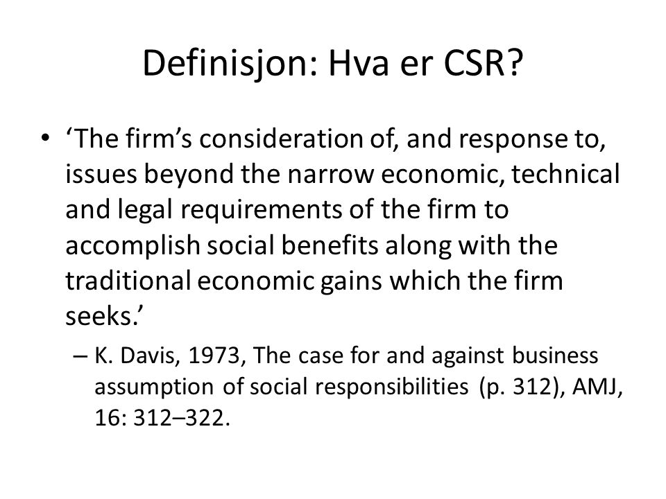 Definisjon: Hva er CSR? 'The firm's consideration of, and response to, issues beyond the narrow economic, technical and legal requirements of the firm