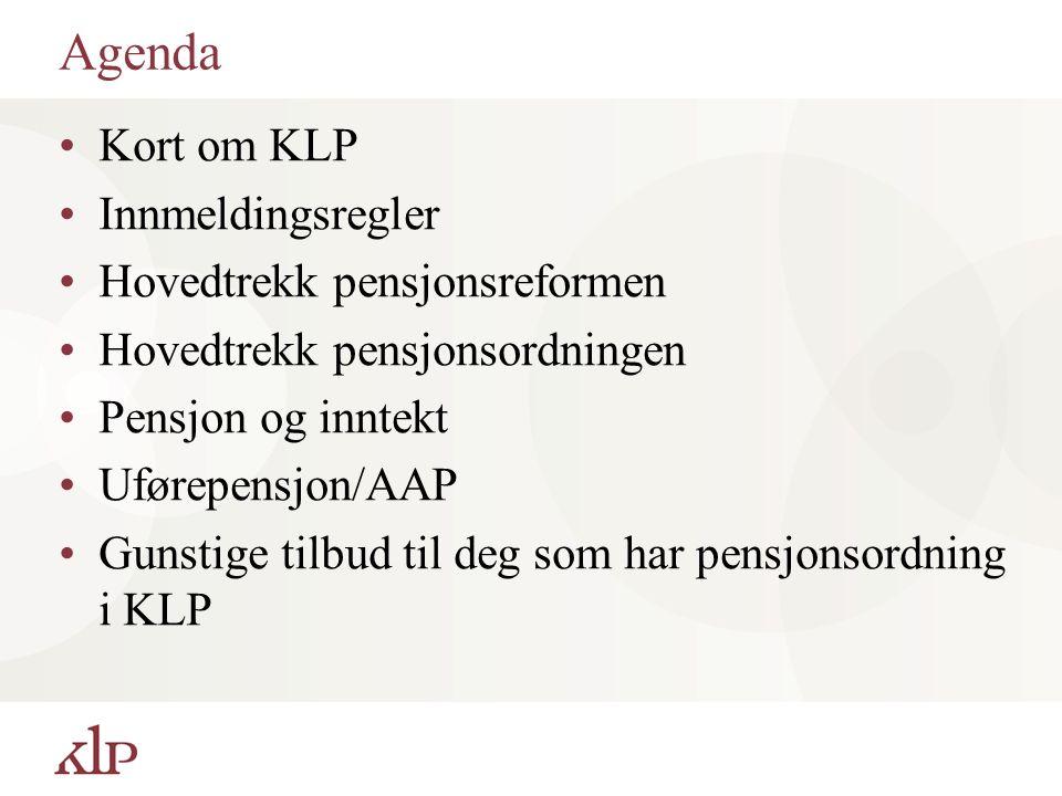 Agenda Kort om KLP Innmeldingsregler Hovedtrekk pensjonsreformen Hovedtrekk pensjonsordningen Pensjon og inntekt Uførepensjon/AAP Gunstige tilbud til deg som har pensjonsordning i KLP