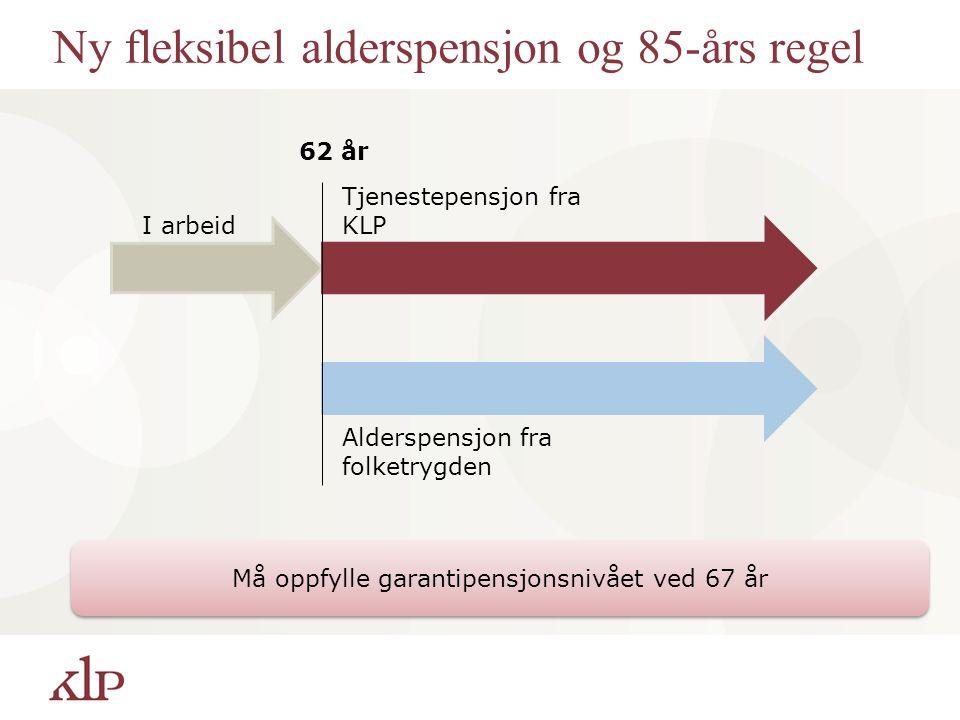 Ny fleksibel alderspensjon og 85-års regel 62 år I arbeid Tjenestepensjon fra KLP Alderspensjon fra folketrygden Må oppfylle garantipensjonsnivået ved 67 år