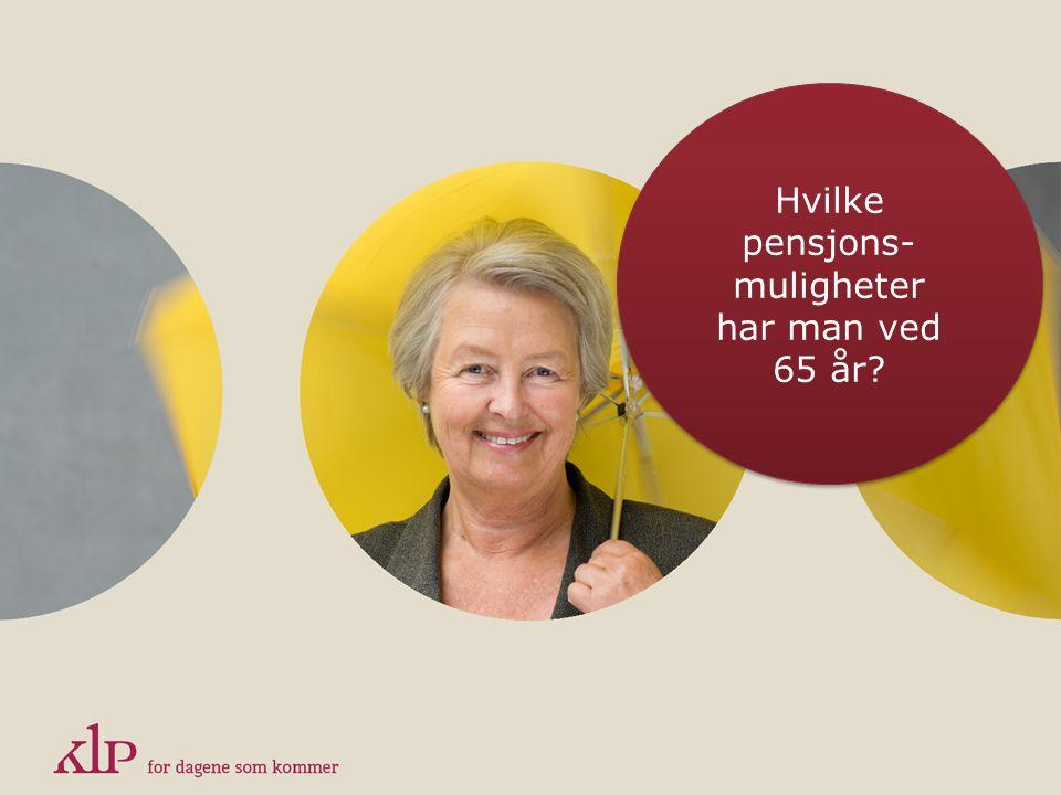 Hvilke pensjons- muligheter har man ved 65 år? Hvilke pensjons- muligheter har man ved 65 år?