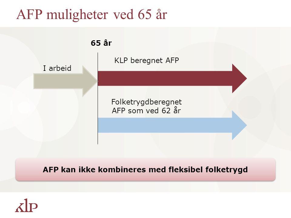 AFP muligheter ved 65 år 65 år KLP beregnet AFP Folketrygdberegnet AFP som ved 62 år I arbeid AFP kan ikke kombineres med fleksibel folketrygd