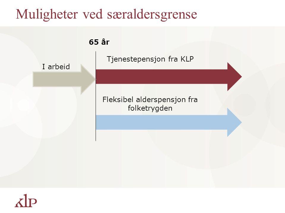 Muligheter ved særaldersgrense 65 år Tjenestepensjon fra KLP Fleksibel alderspensjon fra folketrygden I arbeid