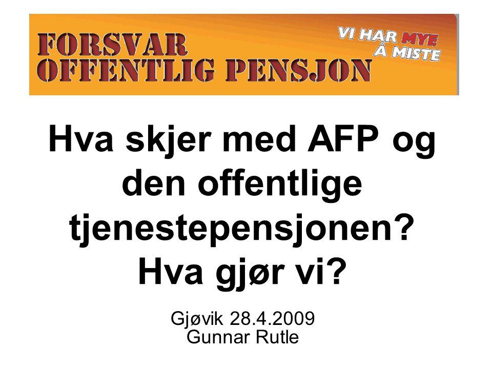 Hva skjer med AFP og den offentlige tjenestepensjonen? Hva gjør vi? Gjøvik 28.4.2009 Gunnar Rutle