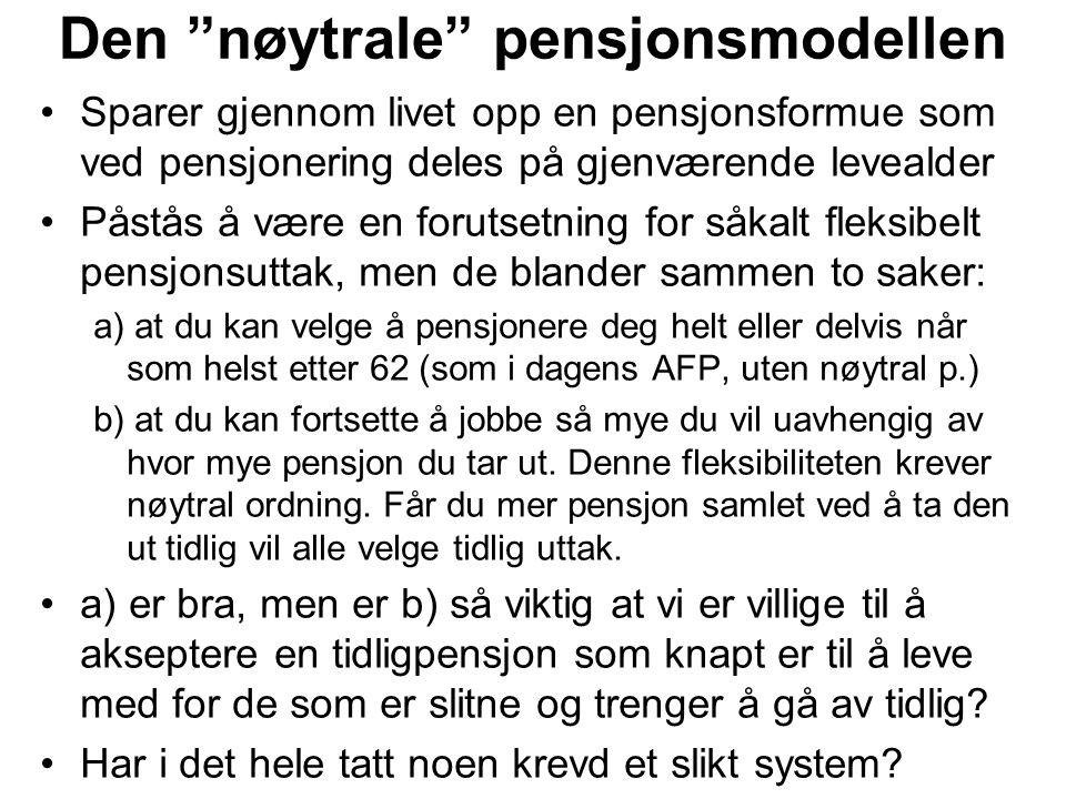 Den nøytrale pensjonsmodellen Sparer gjennom livet opp en pensjonsformue som ved pensjonering deles på gjenværende levealder Påstås å være en forutsetning for såkalt fleksibelt pensjonsuttak, men de blander sammen to saker: a) at du kan velge å pensjonere deg helt eller delvis når som helst etter 62 (som i dagens AFP, uten nøytral p.) b) at du kan fortsette å jobbe så mye du vil uavhengig av hvor mye pensjon du tar ut.