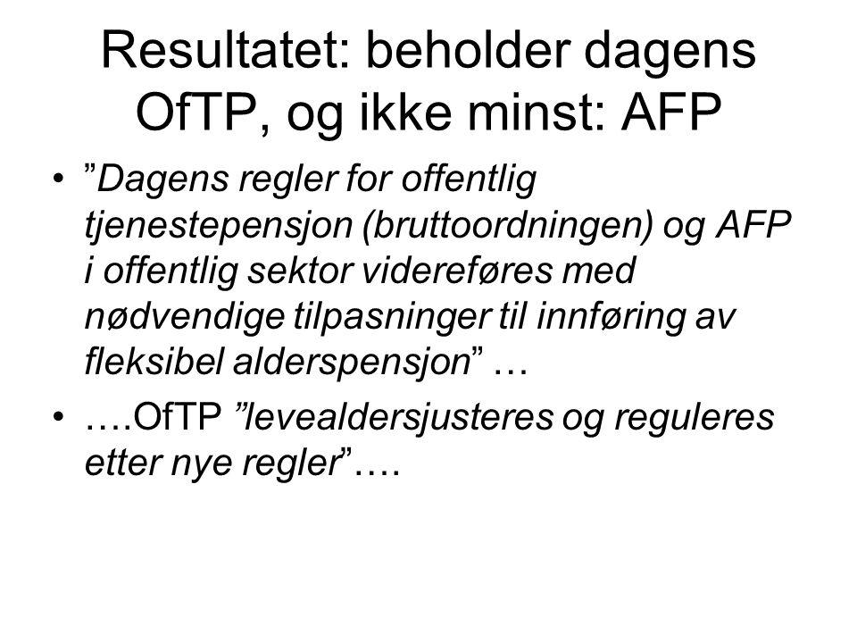 Resultatet: beholder dagens OfTP, og ikke minst: AFP Dagens regler for offentlig tjenestepensjon (bruttoordningen) og AFP i offentlig sektor videreføres med nødvendige tilpasninger til innføring av fleksibel alderspensjon … ….OfTP levealdersjusteres og reguleres etter nye regler ….