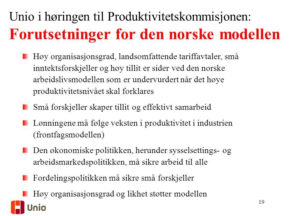 Unio i høringen til Produktivitetskommisjonen: Forutsetninger for den norske modellen Høy organisasjonsgrad, landsomfattende tariffavtaler, små inntektsforskjeller og høy tillit er sider ved den norske arbeidslivsmodellen som er undervurdert når det høye produktivitetsnivået skal forklares Små forskjeller skaper tillit og effektivt samarbeid Lønningene må følge veksten i produktivitet i industrien (frontfagsmodellen) Den økonomiske politikken, herunder sysselsettings- og arbeidsmarkedspolitikken, må sikre arbeid til alle Fordelingspolitikken må sikre små forskjeller Høy organisasjonsgrad og likhet støtter modellen 19
