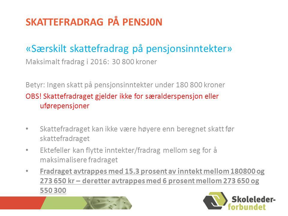 SKATTEFRADRAG PÅ PENSJ0N «Særskilt skattefradrag på pensjonsinntekter» Maksimalt fradrag i 2016: 30 800 kroner Betyr: Ingen skatt på pensjonsinntekter under 180 800 kroner OBS.