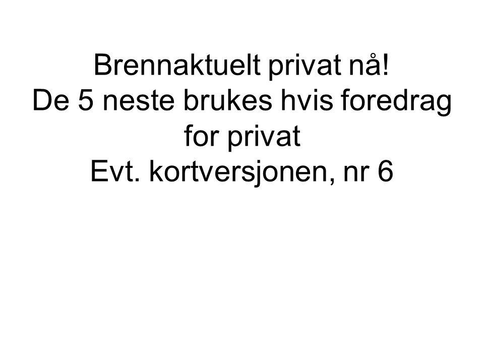 Brennaktuelt privat nå! De 5 neste brukes hvis foredrag for privat Evt. kortversjonen, nr 6