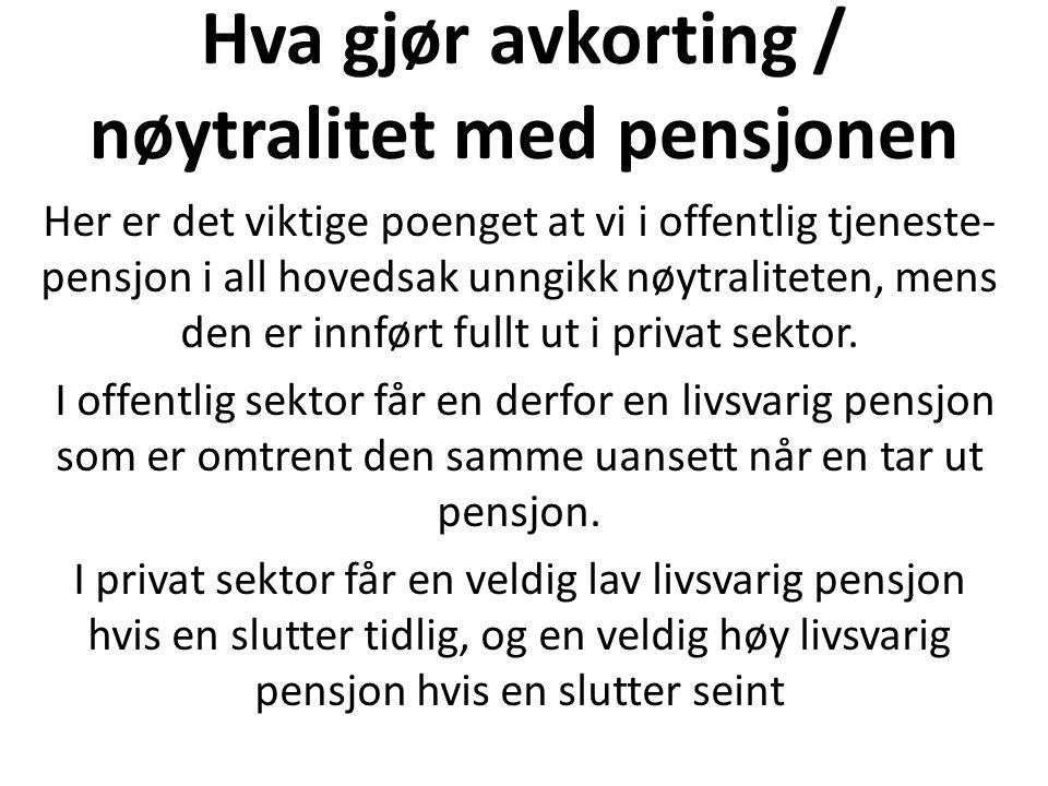 Hva gjør avkorting / nøytralitet med pensjonen Her er det viktige poenget at vi i offentlig tjeneste- pensjon i all hovedsak unngikk nøytraliteten, mens den er innført fullt ut i privat sektor.