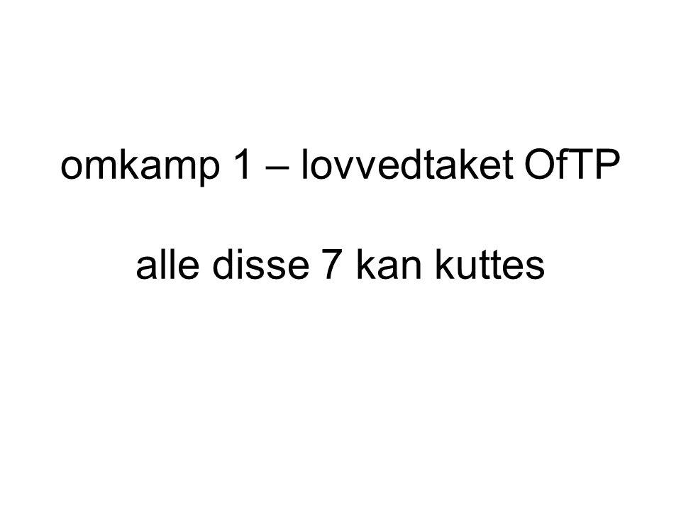 omkamp 1 – lovvedtaket OfTP alle disse 7 kan kuttes