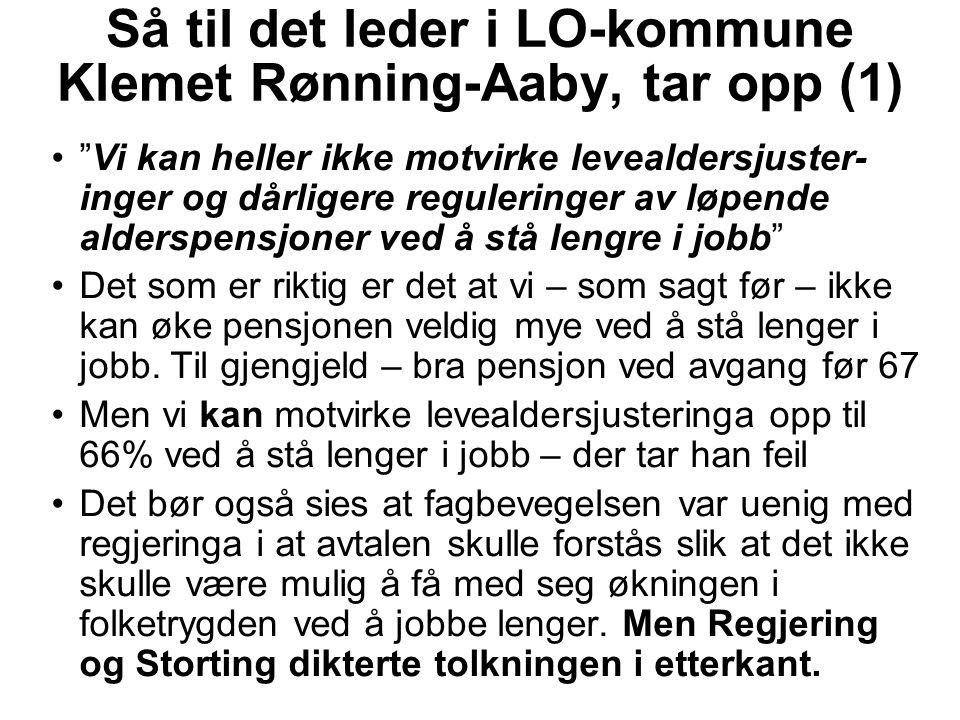 Så til det leder i LO-kommune Klemet Rønning-Aaby, tar opp (1) Vi kan heller ikke motvirke levealdersjuster- inger og dårligere reguleringer av løpende alderspensjoner ved å stå lengre i jobb Det som er riktig er det at vi – som sagt før – ikke kan øke pensjonen veldig mye ved å stå lenger i jobb.