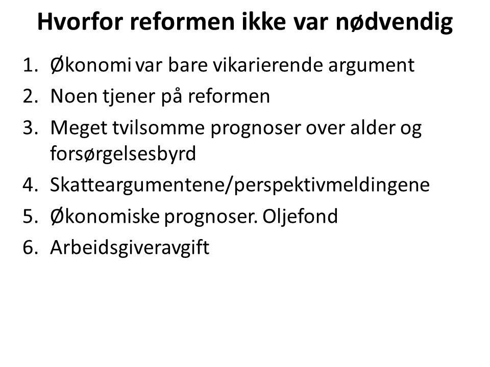 Hvorfor reformen ikke var nødvendig 1.Økonomi var bare vikarierende argument 2.Noen tjener på reformen 3.Meget tvilsomme prognoser over alder og forsørgelsesbyrd 4.Skatteargumentene/perspektivmeldingene 5.Økonomiske prognoser.
