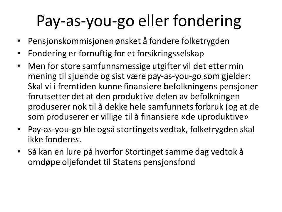 Pay-as-you-go eller fondering Pensjonskommisjonen ønsket å fondere folketrygden Fondering er fornuftig for et forsikringsselskap Men for store samfunnsmessige utgifter vil det etter min mening til sjuende og sist være pay-as-you-go som gjelder: Skal vi i fremtiden kunne finansiere befolkningens pensjoner forutsetter det at den produktive delen av befolkningen produserer nok til å dekke hele samfunnets forbruk (og at de som produserer er villige til å finansiere «de uproduktive» Pay-as-you-go ble også stortingets vedtak, folketrygden skal ikke fonderes.