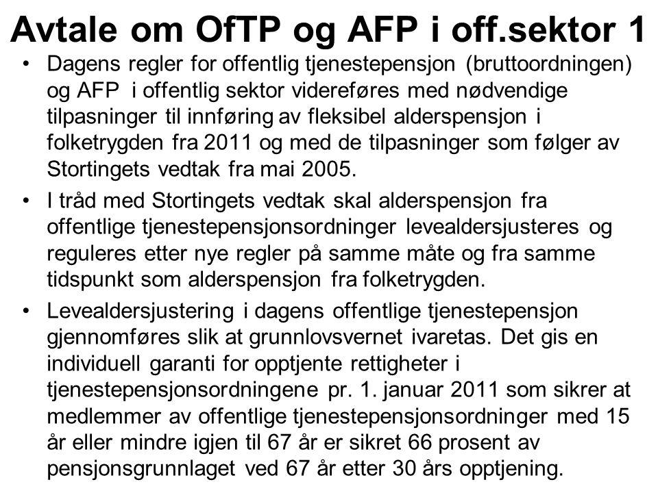 Dagens regler for offentlig tjenestepensjon (bruttoordningen) og AFP i offentlig sektor videreføres med nødvendige tilpasninger til innføring av fleksibel alderspensjon i folketrygden fra 2011 og med de tilpasninger som følger av Stortingets vedtak fra mai 2005.