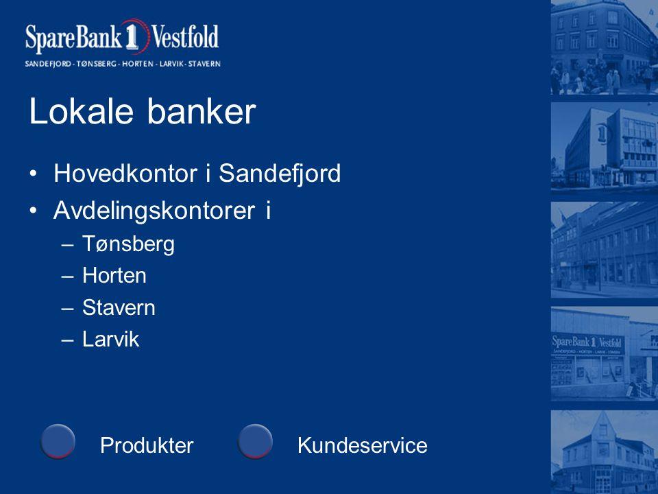 Lokale banker Hovedkontor i Sandefjord Avdelingskontorer i –Tønsberg –Horten –Stavern –Larvik ProdukterKundeservice