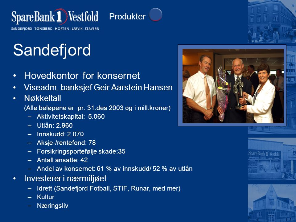 Sandefjord Hovedkontor for konsernet Viseadm. banksjef Geir Aarstein Hansen Nøkkeltall (Alle beløpene er pr. 31.des 2003 og i mill.kroner) –Aktivitets