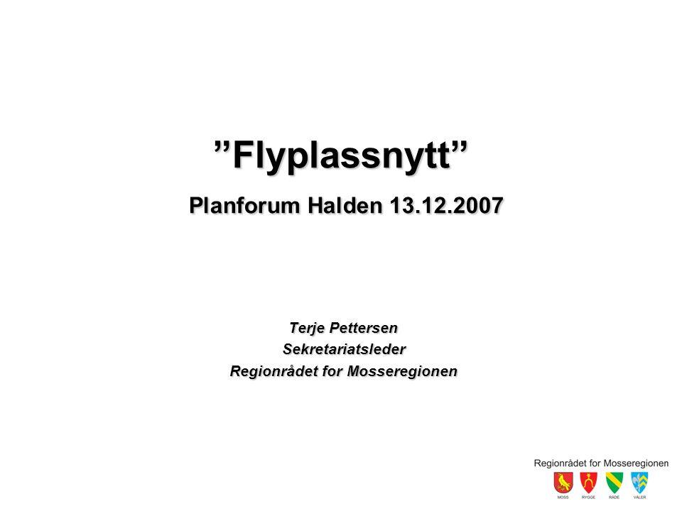 Flyplassnytt Planforum Halden 13.12.2007 Terje Pettersen Sekretariatsleder Regionrådet for Mosseregionen