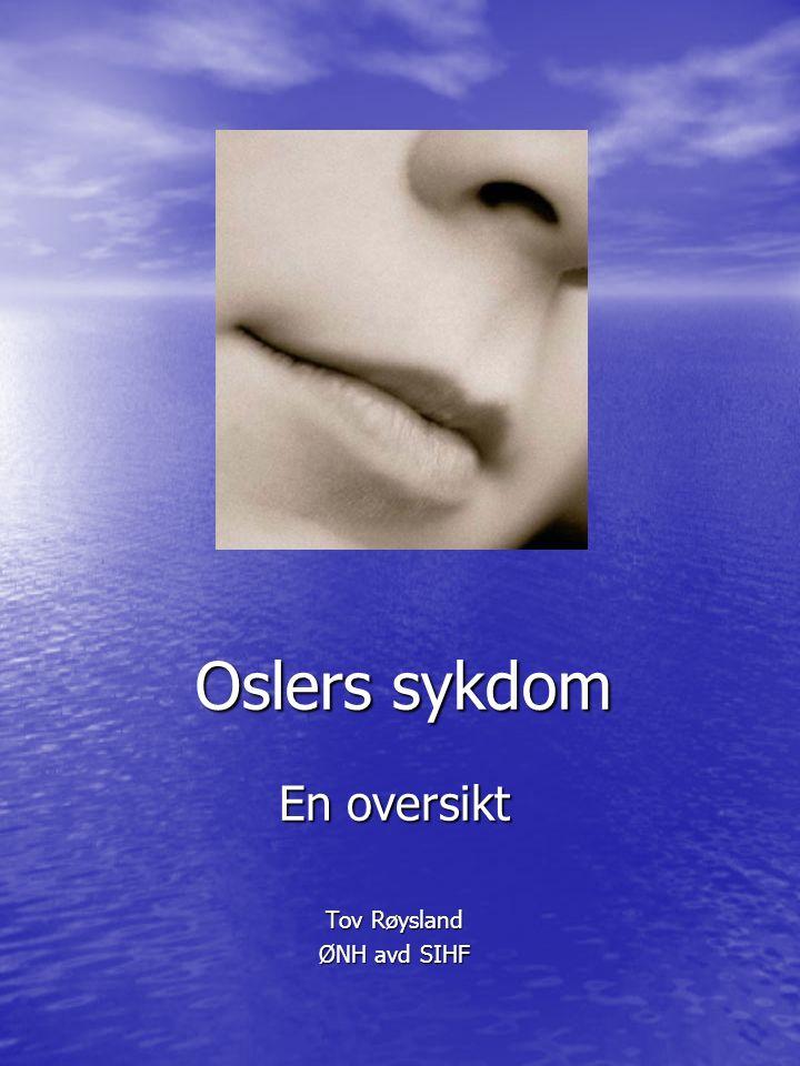 Oslers sykdom En oversikt Tov Røysland ØNH avd SIHF