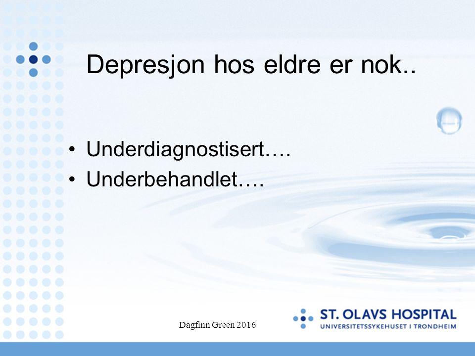 Depresjon hos eldre er nok.. Underdiagnostisert…. Underbehandlet…. Dagfinn Green 2016