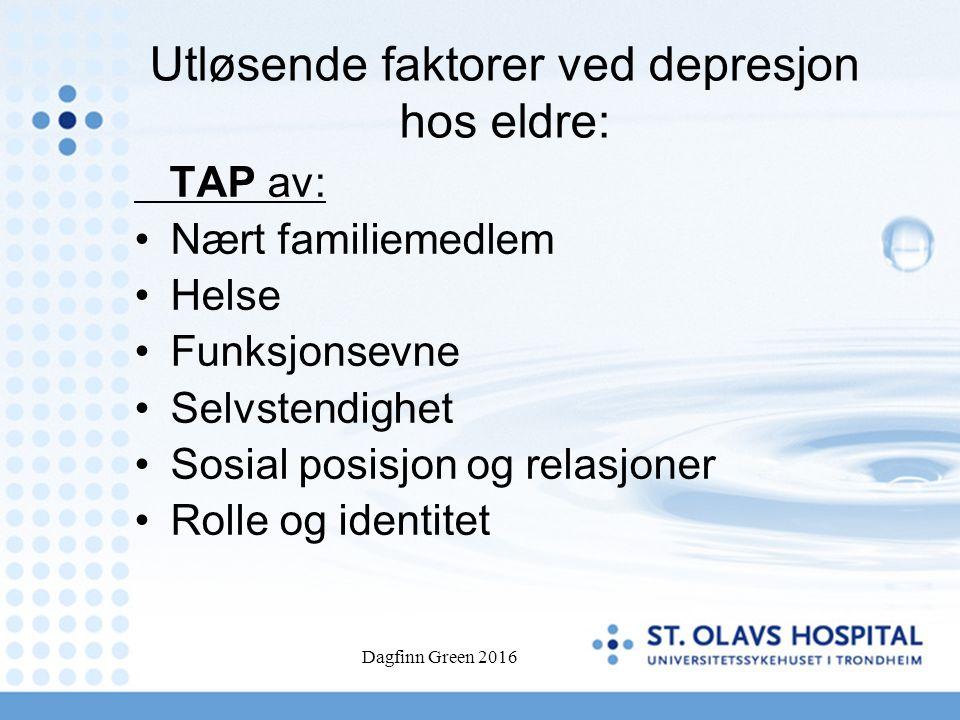 Dagfinn Green 2016 Utløsende faktorer ved depresjon hos eldre: TAP av: Nært familiemedlem Helse Funksjonsevne Selvstendighet Sosial posisjon og relasj