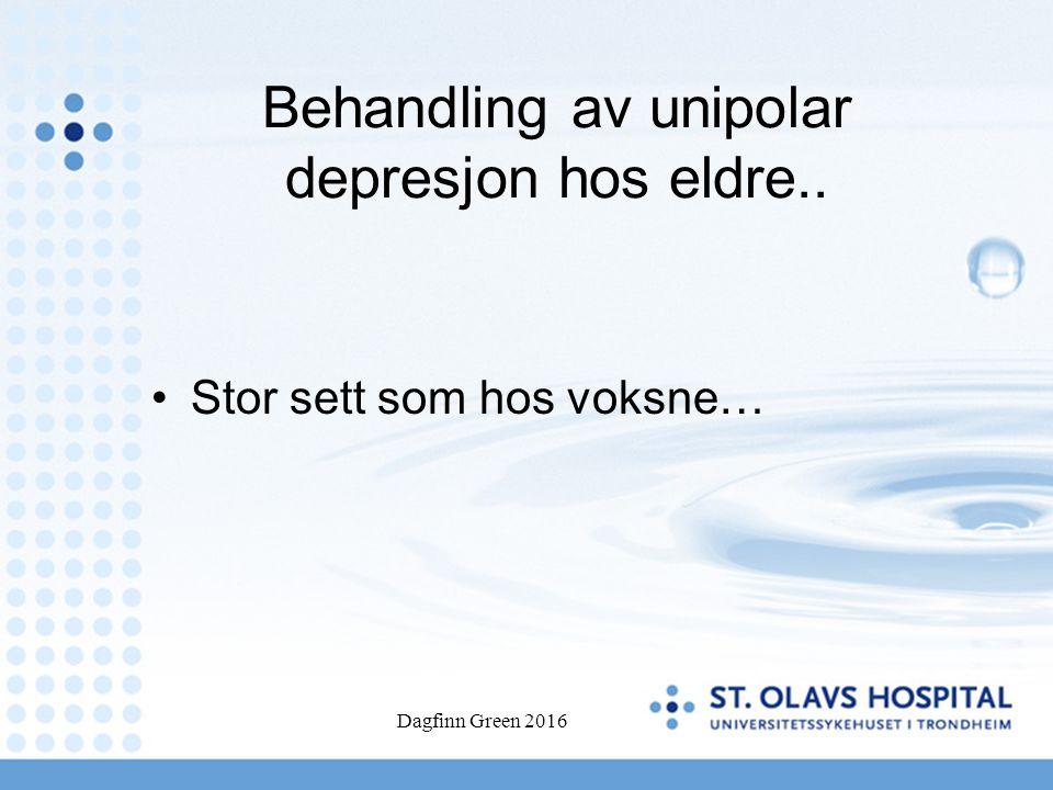 Behandling av unipolar depresjon hos eldre.. Stor sett som hos voksne… Dagfinn Green 2016