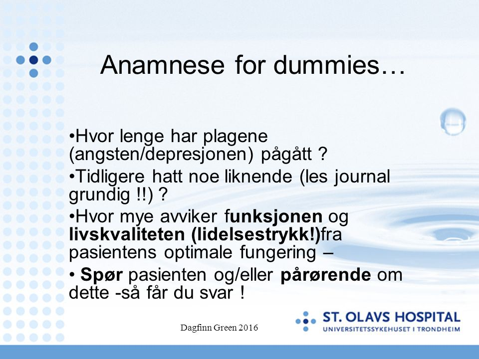 Dagfinn Green 2016 Anamnese for dummies… Hvor lenge har plagene (angsten/depresjonen) pågått .