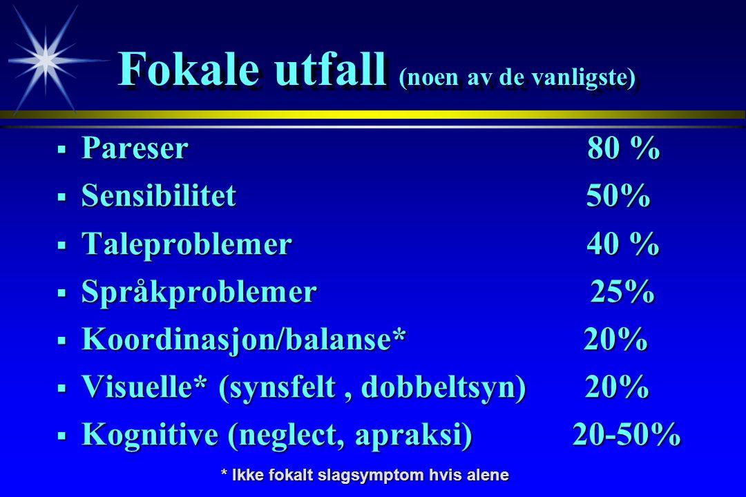 Fokale utfall (noen av de vanligste)  Pareser 80 %  Sensibilitet 50%  Taleproblemer40 %  Språkproblemer 25%  Koordinasjon/balanse* 20%  Visuelle* (synsfelt, dobbeltsyn) 20%  Kognitive (neglect, apraksi) 20-50% * Ikke fokalt slagsymptom hvis alene