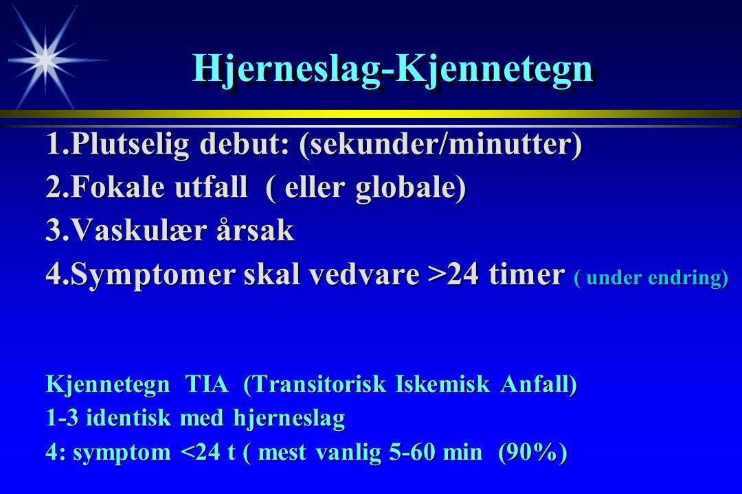 Hjerneslag-Kjennetegn 1.Plutselig debut: (sekunder/minutter) 2.Fokale utfall ( eller globale) 3.Vaskulær årsak 4.Symptomer skal vedvare >24 timer ( under endring) Kjennetegn TIA (Transitorisk Iskemisk Anfall) 1-3 identisk med hjerneslag 4: symptom <24 t ( mest vanlig 5-60 min (90%)