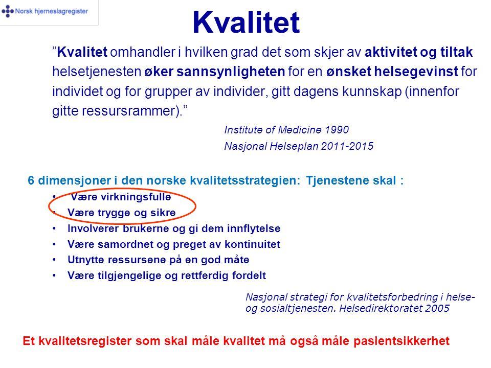 Kvalitet Kvalitet omhandler i hvilken grad det som skjer av aktivitet og tiltak helsetjenesten øker sannsynligheten for en ønsket helsegevinst for individet og for grupper av individer, gitt dagens kunnskap (innenfor gitte ressursrammer). Institute of Medicine 1990 Nasjonal Helseplan 2011-2015 6 dimensjoner i den norske kvalitetsstrategien: Tjenestene skal : Være virkningsfulle Være trygge og sikre Involverer brukerne og gi dem innflytelse Være samordnet og preget av kontinuitet Utnytte ressursene på en god måte Være tilgjengelige og rettferdig fordelt Nasjonal strategi for kvalitetsforbedring i helse- og sosialtjenesten.