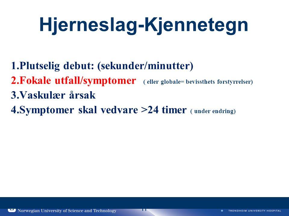 11 Hjerneslag-Kjennetegn 1.Plutselig debut: (sekunder/minutter) 2.Fokale utfall/symptomer ( eller globale= bevissthets forstyrrelser) 3.Vaskulær årsak 4.Symptomer skal vedvare >24 timer ( under endring)