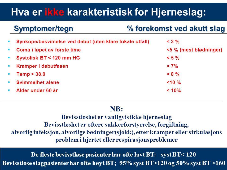 15 Hva er ikke karakteristisk for Hjerneslag:  Synkope/besvimelse ved debut (uten klare fokale utfall) < 3 %  Coma i løpet av første time <5 % (mest blødninger)  Systolisk BT < 120 mm HG < 5 %  Kramper i debutfasen < 7%  Temp > 38.0 < 8 %  Svimmelhet alene <10 %  Alder under 60 år < 10% % forekomst ved akutt slag Symptomer/tegn NB: Bevisstløshet er vanligvis ikke hjerneslag Bevisstløshet er oftere sukkerforstyrrelse, forgiftning, alvorlig infeksjon, alvorlige bødninger(sjokk), etter kramper eller sirkulasjons problem i hjertet eller respirasjonsproblemer De fleste bevisstløse pasienter har ofte lavt BT: syst BT< 120 Bevisstløse slagpasienter har ofte høyt BT; 95% syst BT>120 og 50% syst BT >160
