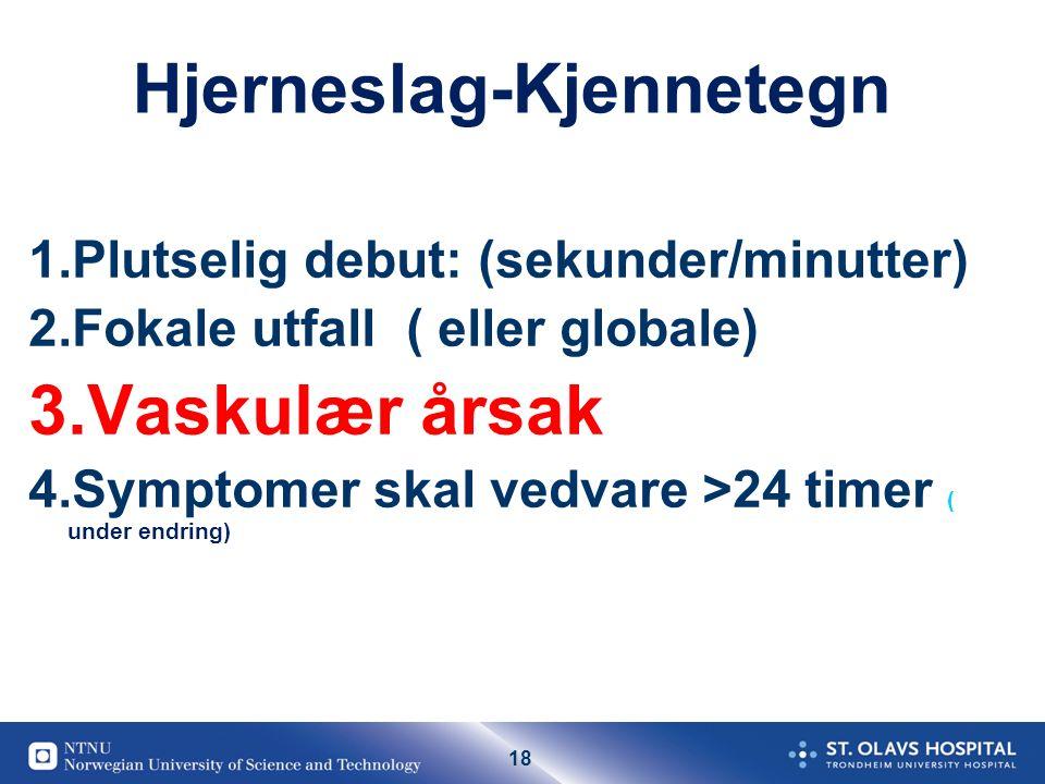 18 Hjerneslag-Kjennetegn 1.Plutselig debut: (sekunder/minutter) 2.Fokale utfall ( eller globale) 3.Vaskulær årsak 4.Symptomer skal vedvare >24 timer ( under endring)