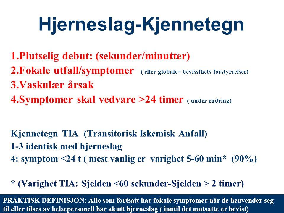 5 Hjerneslag-Kjennetegn 1.Plutselig debut: (sekunder/minutter) 2.Fokale utfall/symptomer ( eller globale= bevissthets forstyrrelser) 3.Vaskulær årsak 4.Symptomer skal vedvare >24 timer ( under endring) Kjennetegn TIA (Transitorisk Iskemisk Anfall) 1-3 identisk med hjerneslag 4: symptom <24 t ( mest vanlig er varighet 5-60 min* (90%) * (Varighet TIA: Sjelden 2 timer) PRAKTISK DEFINISJON: Alle som fortsatt har fokale symptomer når de henvender seg til eller tilses av helsepersonell har akutt hjerneslag ( inntil det motsatte er bevist)