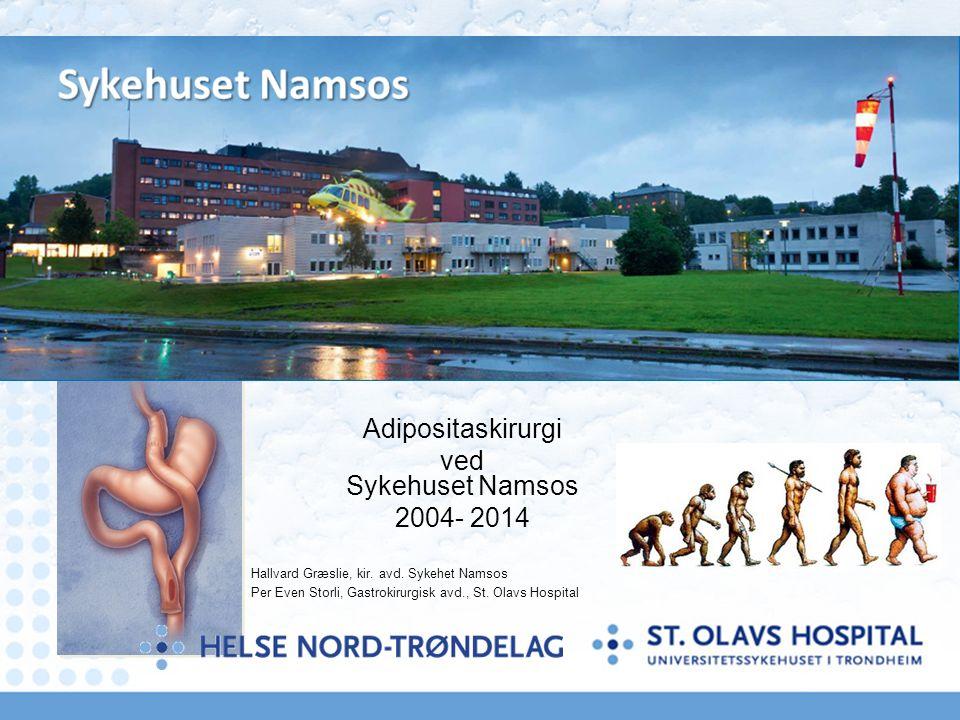 Adipositaskirurgi ved Sykehuset Namsos 2004- 2014 Hallvard Græslie, kir. avd. Sykehet Namsos Per Even Storli, Gastrokirurgisk avd., St. Olavs Hospital
