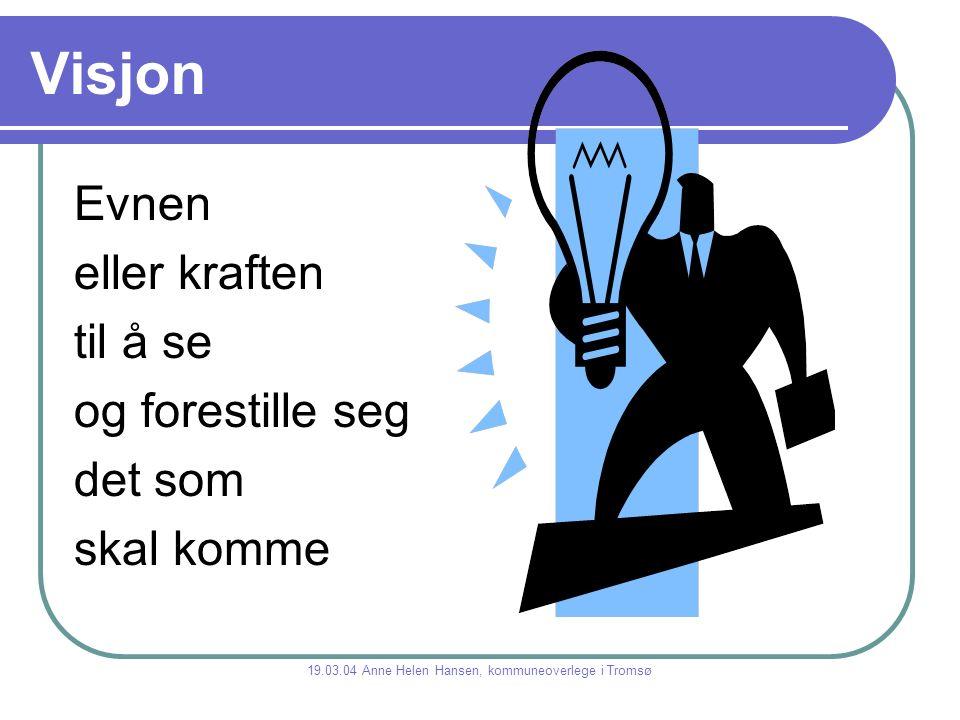 Visjon Evnen eller kraften til å se og forestille seg det som skal komme 19.03.04 Anne Helen Hansen, kommuneoverlege i Tromsø