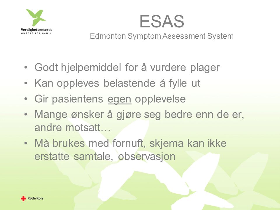 ESAS Edmonton Symptom Assessment System Godt hjelpemiddel for å vurdere plager Kan oppleves belastende å fylle ut Gir pasientens egen opplevelse Mange ønsker å gjøre seg bedre enn de er, andre motsatt… Må brukes med fornuft, skjema kan ikke erstatte samtale, observasjon