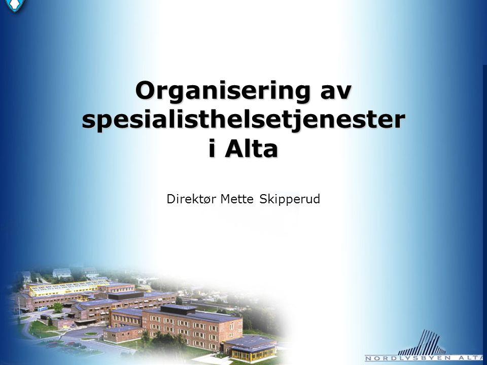 Organisering av spesialisthelsetjenester i Alta Organisering av spesialisthelsetjenester i Alta Direktør Mette Skipperud