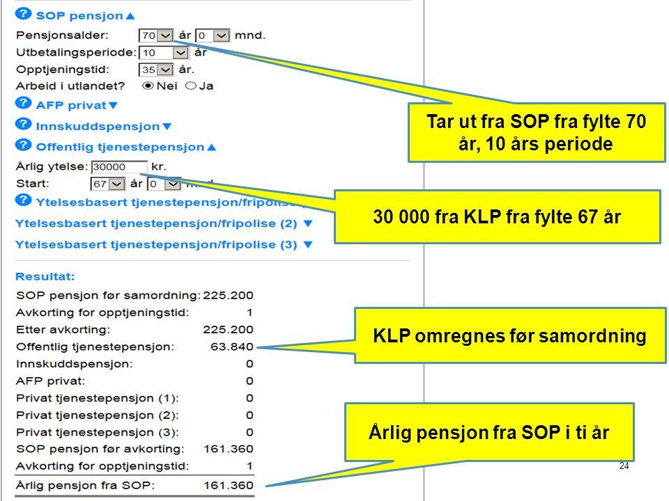 24 Tar ut fra SOP fra fylte 70 år, 10 års periode 30 000 fra KLP fra fylte 67 år KLP omregnes før samordning Årlig pensjon fra SOP i ti år