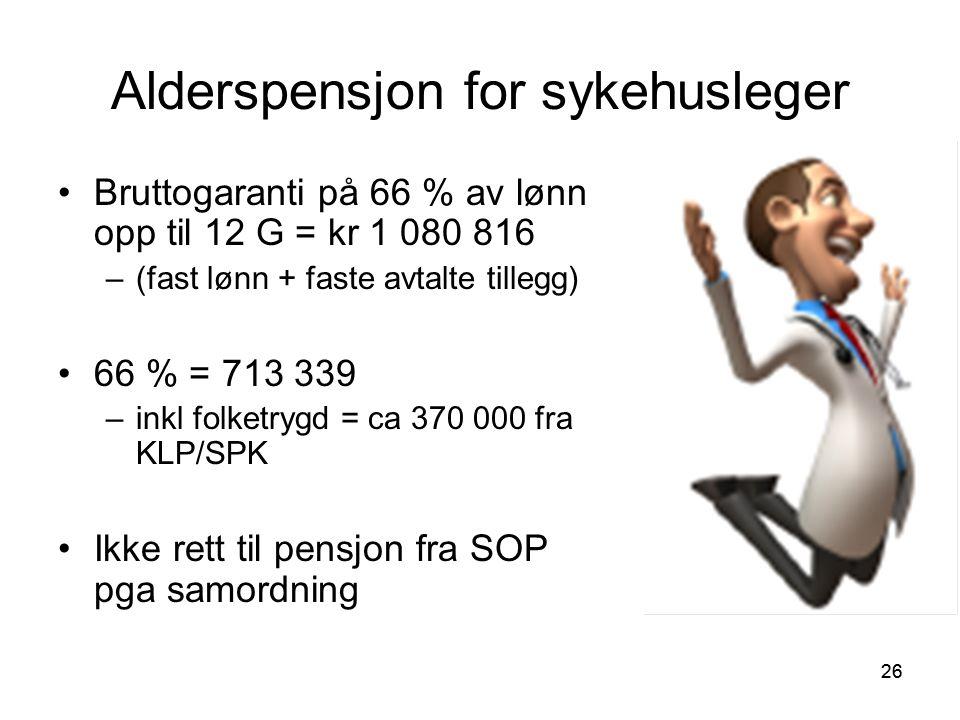 26 Alderspensjon for sykehusleger Bruttogaranti på 66 % av lønn opp til 12 G = kr 1 080 816 –(fast lønn + faste avtalte tillegg) 66 % = 713 339 –inkl folketrygd = ca 370 000 fra KLP/SPK Ikke rett til pensjon fra SOP pga samordning