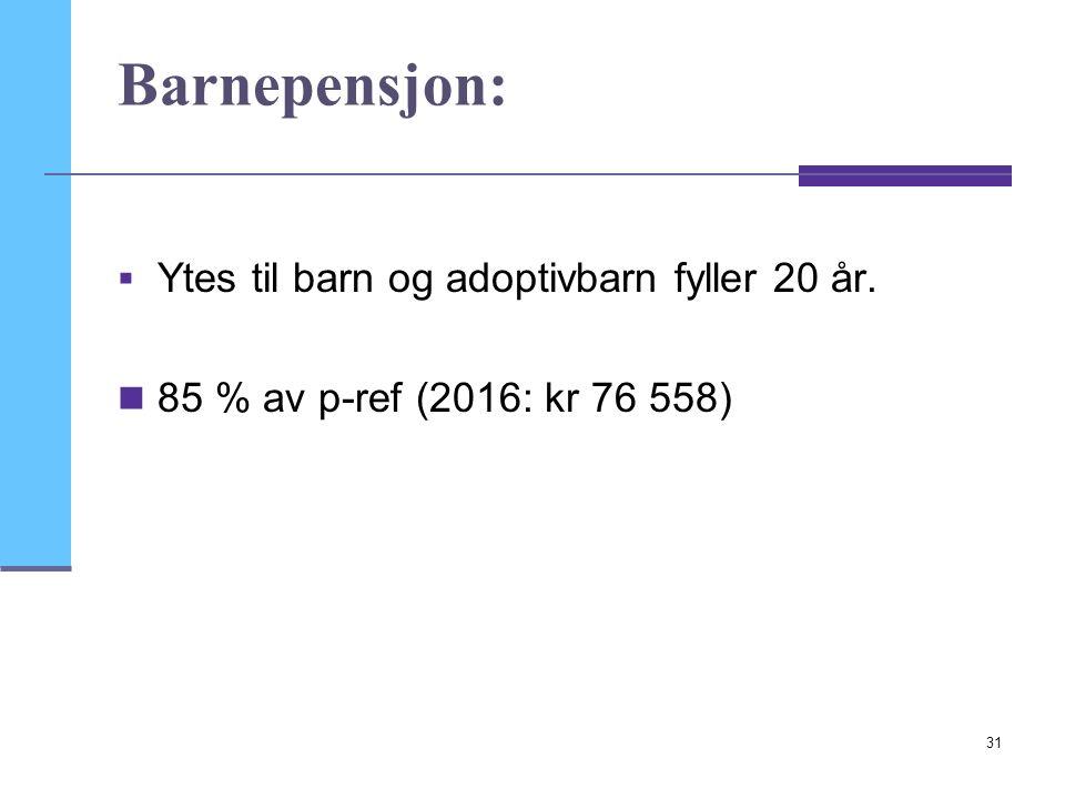 31 Barnepensjon:  Ytes til barn og adoptivbarn fyller 20 år. 85 % av p-ref (2016: kr 76 558)