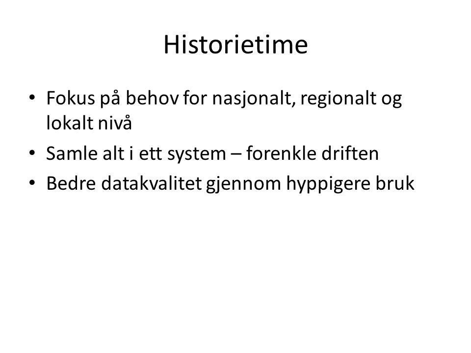 Historietime Fokus på behov for nasjonalt, regionalt og lokalt nivå Samle alt i ett system – forenkle driften Bedre datakvalitet gjennom hyppigere bru
