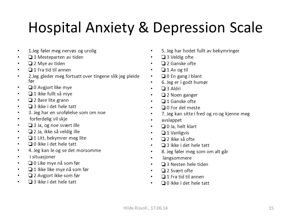 Hospital Anxiety & Depression Scale 1.Jeg føler meg nervøs og urolig ❏ 3 Mesteparten av tiden ❏ 2 Mye av tiden ❏ 1 Fra tid til annen 2.Jeg gleder meg fortsatt over tingene slik jeg pleide før ❏ 0 Avgjort like mye ❏ 1 Ikke fullt så mye ❏ 2 Bare lite grann ❏ 3 Ikke i det hele tatt 3.