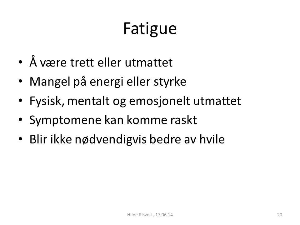 Fatigue Å være trett eller utmattet Mangel på energi eller styrke Fysisk, mentalt og emosjonelt utmattet Symptomene kan komme raskt Blir ikke nødvendigvis bedre av hvile 20Hilde Risvoll, 17.06.14