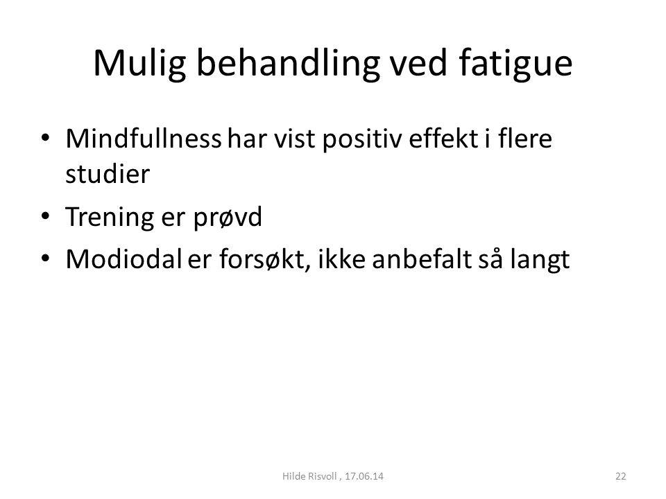 Mulig behandling ved fatigue Mindfullness har vist positiv effekt i flere studier Trening er prøvd Modiodal er forsøkt, ikke anbefalt så langt 22Hilde Risvoll, 17.06.14