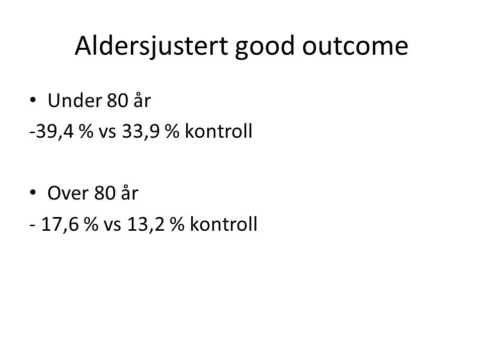 Aldersjustert good outcome Under 80 år -39,4 % vs 33,9 % kontroll Over 80 år - 17,6 % vs 13,2 % kontroll
