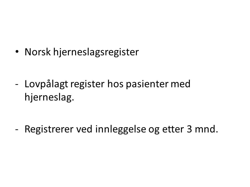 Norsk hjerneslagsregister -Lovpålagt register hos pasienter med hjerneslag. -Registrerer ved innleggelse og etter 3 mnd.
