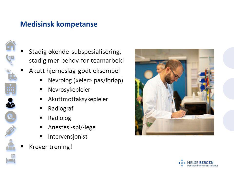 Medisinsk kompetanse  Stadig økende subspesialisering, stadig mer behov for teamarbeid  Akutt hjerneslag godt eksempel  Nevrolog («eier» pas/forløp)  Nevrosykepleier  Akuttmottaksykepleier  Radiograf  Radiolog  Anestesi-spl/-lege  Intervensjonist  Krever trening!