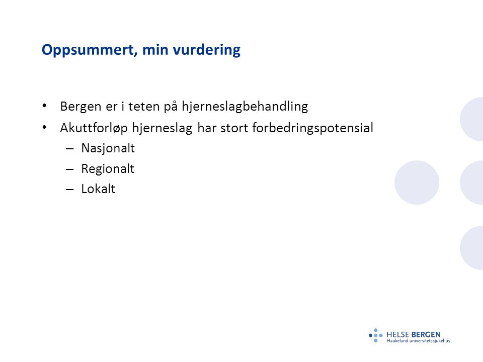 Oppsummert, min vurdering Bergen er i teten på hjerneslagbehandling Akuttforløp hjerneslag har stort forbedringspotensial – Nasjonalt – Regionalt – Lokalt